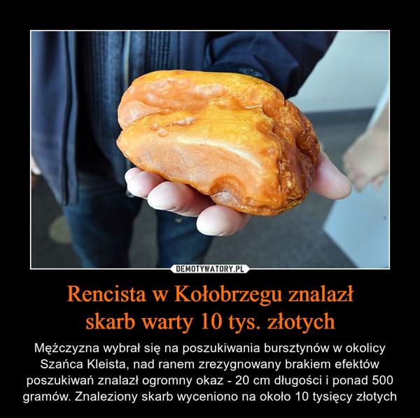 Rencista w Kołobrzegu znalazłskarb warty 10 tys. złotych – Mężczyzna wybrał się na poszukiwania bursztynów w okolicy Szańca Kleista, nad ranem zrezygnowany brakiem efektów poszukiwań znalazł ogromny okaz - 20 cm długości i ponad 500 gramów. Znaleziony skarb wyceniono na około 10 tysięcy złotych