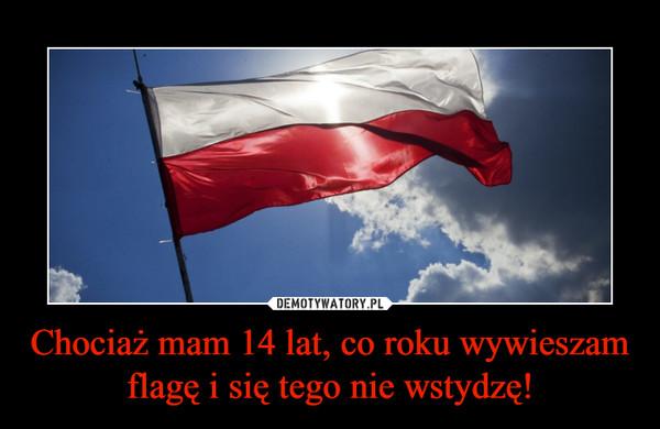 Chociaż mam 14 lat, co roku wywieszam flagę i się tego nie wstydzę! –