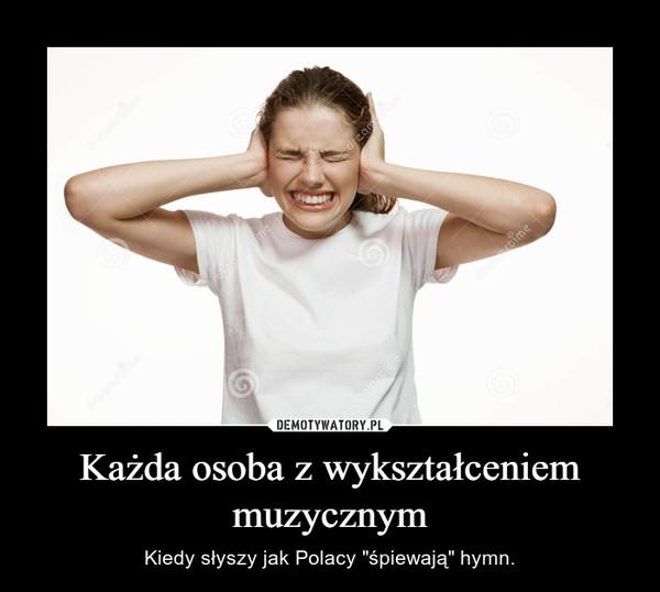 """Każda osoba z wykształceniem muzycznym – Kiedy słyszy jak Polacy """"śpiewają"""" hymn."""