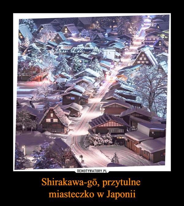 Shirakawa-gō, przytulne miasteczko w Japonii –