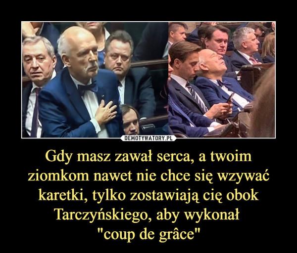 """Gdy masz zawał serca, a twoim ziomkom nawet nie chce się wzywać karetki, tylko zostawiają cię obok Tarczyńskiego, aby wykonał """"coup de grâce"""" –"""