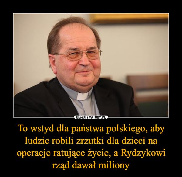 To wstyd dla państwa polskiego, aby ludzie robili zrzutki dla dzieci na operacje ratujące życie, a Rydzykowi rząd dawał miliony –