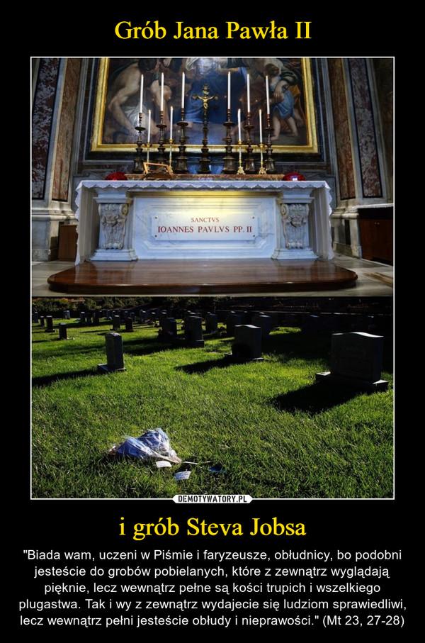 """i grób Steva Jobsa – """"Biada wam, uczeni w Piśmie i faryzeusze, obłudnicy, bo podobni jesteście do grobów pobielanych, które z zewnątrz wyglądają pięknie, lecz wewnątrz pełne są kości trupich i wszelkiego plugastwa. Tak i wy z zewnątrz wydajecie się ludziom sprawiedliwi, lecz wewnątrz pełni jesteście obłudy i nieprawości."""" (Mt 23, 27-28)"""