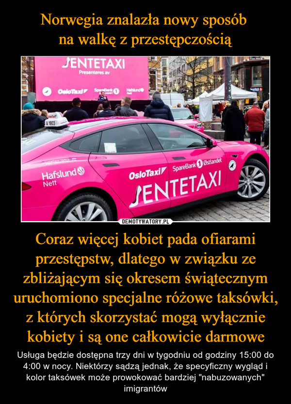 """Coraz więcej kobiet pada ofiarami przestępstw, dlatego w związku ze zbliżającym się okresem świątecznym uruchomiono specjalne różowe taksówki, z których skorzystać mogą wyłącznie kobiety i są one całkowicie darmowe – Usługa będzie dostępna trzy dni w tygodniu od godziny 15:00 do 4:00 w nocy. Niektórzy sądzą jednak, że specyficzny wygląd i kolor taksówek może prowokować bardziej """"nabuzowanych"""" imigrantów"""