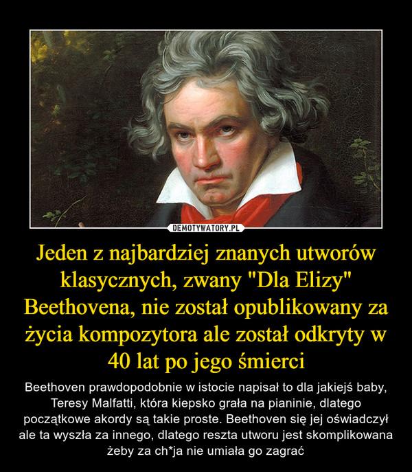 """Jeden z najbardziej znanych utworów klasycznych, zwany """"Dla Elizy"""" Beethovena, nie został opublikowany za życia kompozytora ale został odkryty w 40 lat po jego śmierci – Beethoven prawdopodobnie w istocie napisał to dla jakiejś baby, Teresy Malfatti, która kiepsko grała na pianinie, dlatego początkowe akordy są takie proste. Beethoven się jej oświadczył ale ta wyszła za innego, dlatego reszta utworu jest skomplikowana żeby za ch*ja nie umiała go zagrać"""