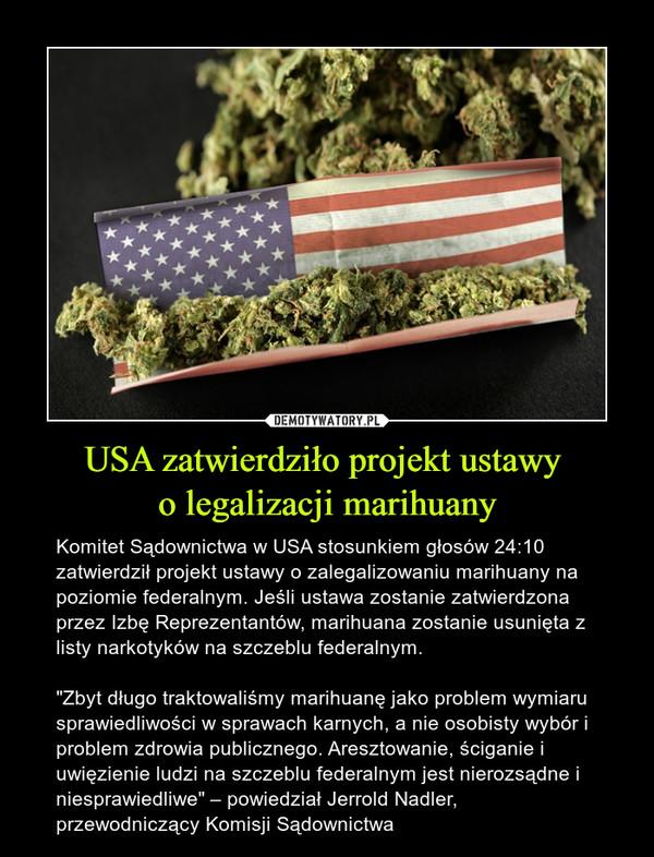 """USA zatwierdziło projekt ustawy o legalizacji marihuany – Komitet Sądownictwa w USA stosunkiem głosów 24:10 zatwierdził projekt ustawy o zalegalizowaniu marihuany na poziomie federalnym. Jeśli ustawa zostanie zatwierdzona przez Izbę Reprezentantów, marihuana zostanie usunięta z listy narkotyków na szczeblu federalnym.""""Zbyt długo traktowaliśmy marihuanę jako problem wymiaru sprawiedliwości w sprawach karnych, a nie osobisty wybór i problem zdrowia publicznego. Aresztowanie, ściganie i uwięzienie ludzi na szczeblu federalnym jest nierozsądne i niesprawiedliwe"""" – powiedział Jerrold Nadler, przewodniczący Komisji Sądownictwa"""