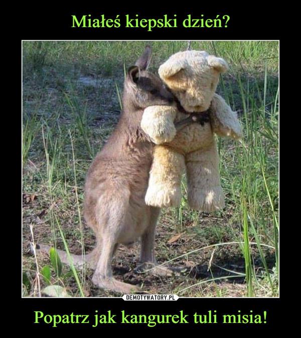 Popatrz jak kangurek tuli misia! –