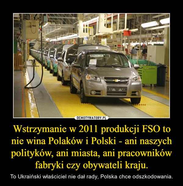 Wstrzymanie w 2011 produkcji FSO to nie wina Polaków i Polski - ani naszych polityków, ani miasta, ani pracowników fabryki czy obywateli kraju. – To Ukraiński właściciel nie dał rady, Polska chce odszkodowania.