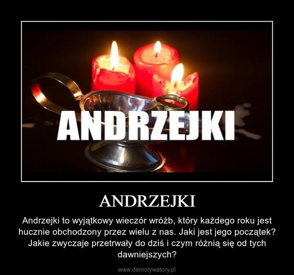 ANDRZEJKI – Andrzejki to wyjątkowy wieczór wróżb, który każdego roku jest hucznie obchodzony przez wielu z nas. Jaki jest jego początek? Jakie zwyczaje przetrwały do dziś i czym różnią się od tych dawniejszych?