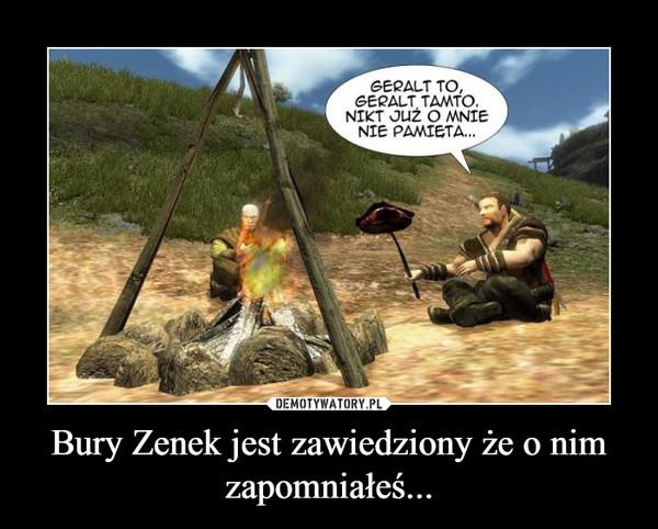 Bury Zenek jest zawiedziony że o nim zapomniałeś... –