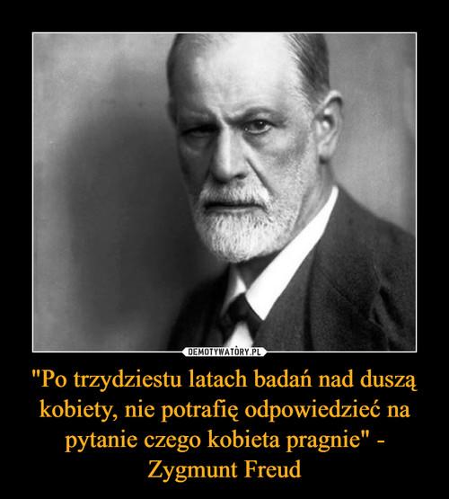 """""""Po trzydziestu latach badań nad duszą kobiety, nie potrafię odpowiedzieć na pytanie czego kobieta pragnie"""" - Zygmunt Freud"""