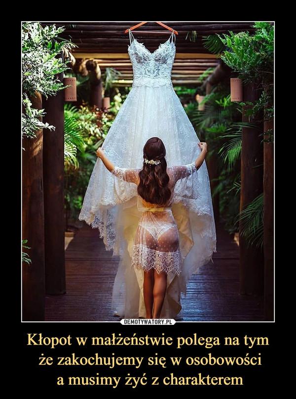 Kłopot w małżeństwie polega na tym że zakochujemy się w osobowości a musimy żyć z charakterem –