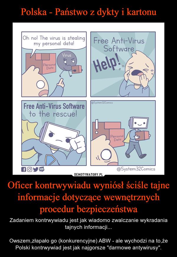 """Oficer kontrwywiadu wyniósł ściśle tajne informacje dotyczące wewnętrznych procedur bezpieczeństwa – Zadaniem kontrwywiadu jest jak wiadomo zwalczanie wykradania tajnych informacji...Owszem,złapało go (konkurencyjne) ABW - ale wychodzi na to,że Polski kontrwywiad jest jak najgorsze """"darmowe antywirusy""""."""
