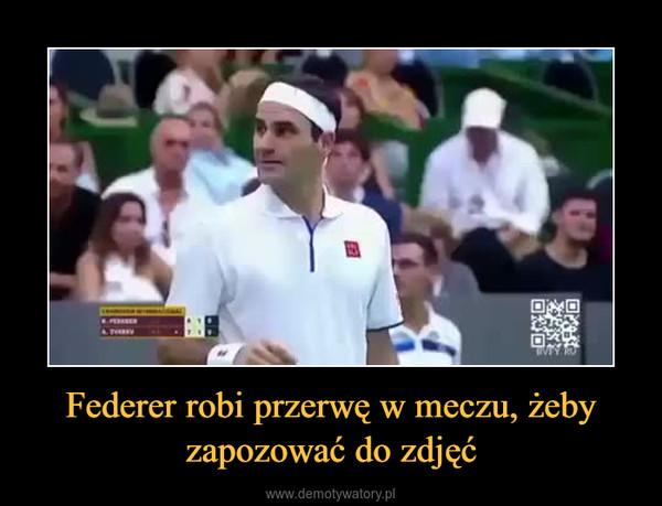 Federer robi przerwę w meczu, żeby zapozować do zdjęć –