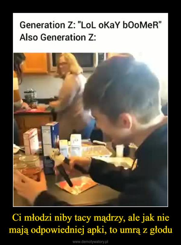 """Ci młodzi niby tacy mądrzy, ale jak nie mają odpowiedniej apki, to umrą z głodu –  Generation Z: """"LoL oKaY bOoMeR""""Also Generation Z:"""