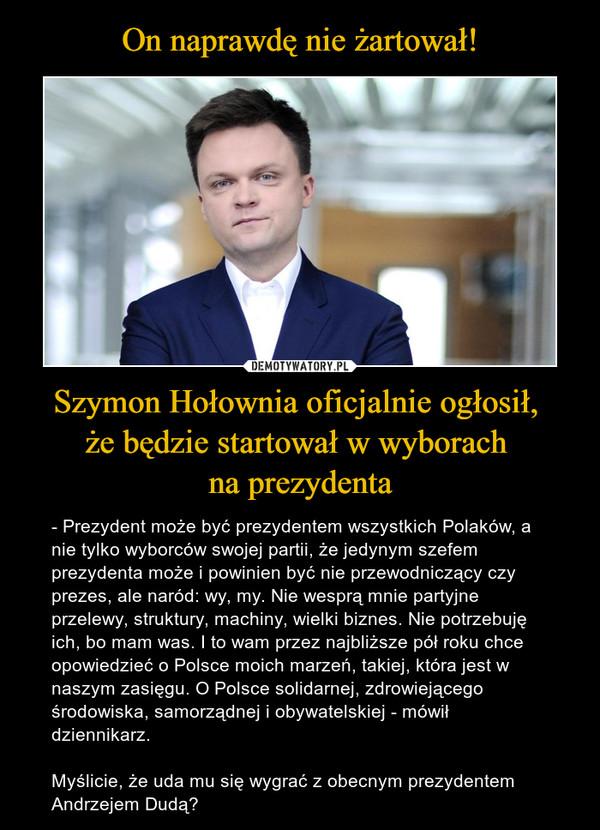 Szymon Hołownia oficjalnie ogłosił, że będzie startował w wyborach na prezydenta – - Prezydent może być prezydentem wszystkich Polaków, a nie tylko wyborców swojej partii, że jedynym szefem prezydenta może i powinien być nie przewodniczący czy prezes, ale naród: wy, my. Nie wesprą mnie partyjne przelewy, struktury, machiny, wielki biznes. Nie potrzebuję ich, bo mam was. I to wam przez najbliższe pół roku chce opowiedzieć o Polsce moich marzeń, takiej, która jest w naszym zasięgu. O Polsce solidarnej, zdrowiejącego środowiska, samorządnej i obywatelskiej - mówił dziennikarz.Myślicie, że uda mu się wygrać z obecnym prezydentem Andrzejem Dudą?