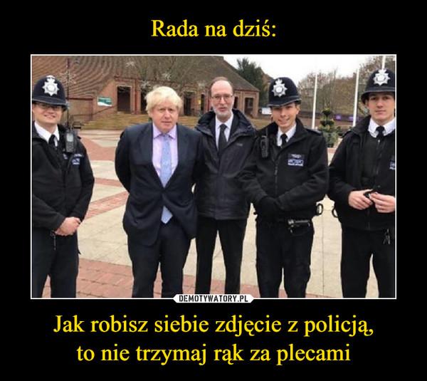 Jak robisz siebie zdjęcie z policją,to nie trzymaj rąk za plecami –