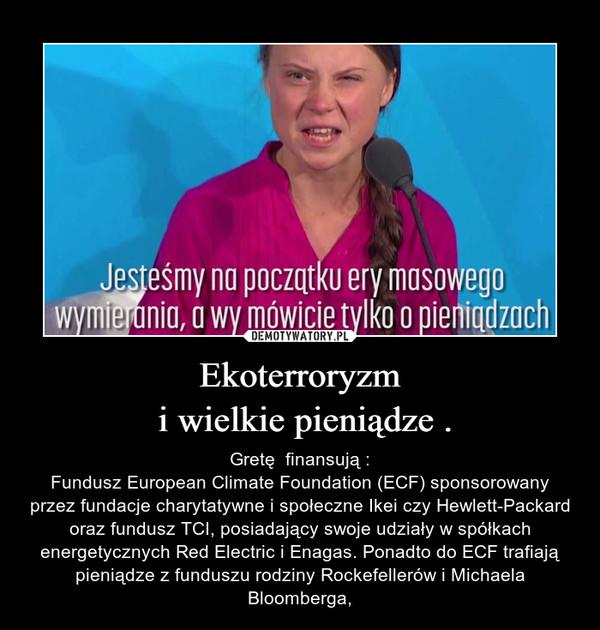 Ekoterroryzm i wielkie pieniądze . – Gretę  finansują :Fundusz European Climate Foundation (ECF) sponsorowany przez fundacje charytatywne i społeczne Ikei czy Hewlett-Packard oraz fundusz TCI, posiadający swoje udziały w spółkach energetycznych Red Electric i Enagas. Ponadto do ECF trafiają pieniądze z funduszu rodziny Rockefellerów i Michaela Bloomberga,