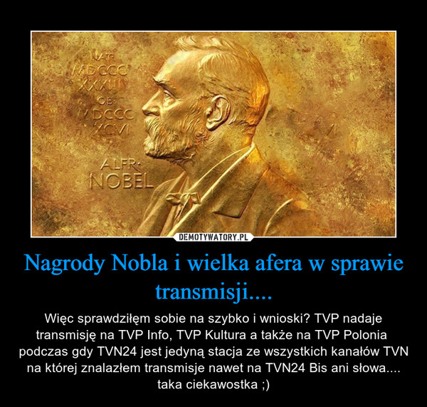 Nagrody Nobla i wielka afera w sprawie transmisji.... – Więc sprawdziłęm sobie na szybko i wnioski? TVP nadaje transmisję na TVP Info, TVP Kultura a także na TVP Polonia  podczas gdy TVN24 jest jedyną stacja ze wszystkich kanałów TVN na której znalazłem transmisje nawet na TVN24 Bis ani słowa.... taka ciekawostka ;)