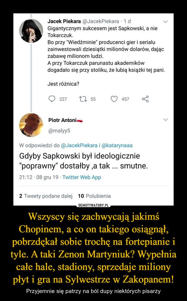 """Wszyscy się zachwycają jakimś Chopinem, a co on takiego osiągnął, pobrzdękał sobie trochę na fortepianie i tyle. A taki Zenon Martyniuk? Wypełnia całe hale, stadiony, sprzedaje miliony płyt i gra na Sylwestrze w Zakopanem! – Przyjemnie się patrzy na ból dupy niektórych pisarzy Jacek Piekara gJacekPiekara • 1 d Gigantycznym sukcesem jest Sapkowski, a nie Tokarczuk. Bo przy """"Wiedźminie"""" producenci gier i serialu zainwestowali dziesiątki milionów dolarów, dając zabawę milionom ludzi. A przy Tokarczuk parunastu akademików dogadało się przy stoliku, że lubią książki tej pani. Jest różnica? Q 227 Piotr Antoni.. ®malyy5 55 457 W odpowiedzi do ®JacekPiekara i Rkatarynaaa Gdyby Sapkowski był ideologicznie """"poprawny"""" dostałby ,a tak ... smutne. 21:12 U8 gru 19 • I witter Web App 2 Tweety podane dalej 10 Polubienia"""