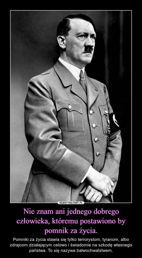 Nie znam ani jednego dobrego człowieka, któremu postawiono by pomnik za życia. – Pomniki za życia stawia się tylko terrorystom, tyranom, albo zdrajcom działającym celowo i świadomie na szkodę własnego państwa. To się nazywa bałwochwalstwem.