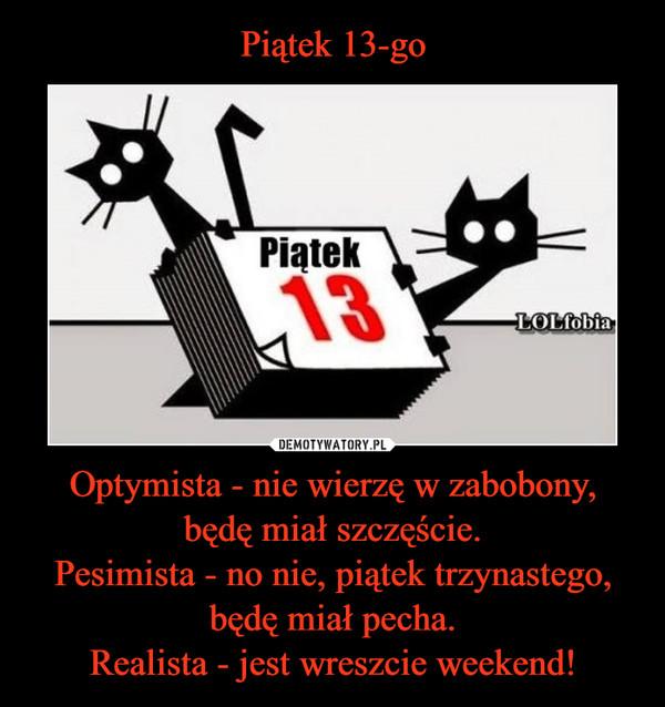 Optymista - nie wierzę w zabobony,będę miał szczęście.Pesimista - no nie, piątek trzynastego,będę miał pecha.Realista - jest wreszcie weekend! –