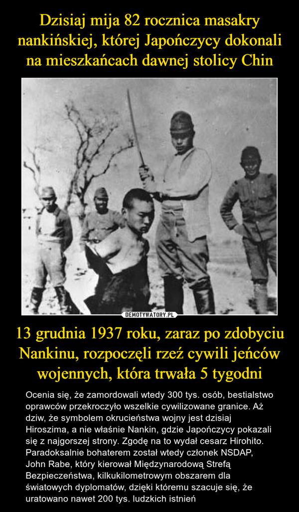 13 grudnia 1937 roku, zaraz po zdobyciu Nankinu, rozpoczęli rzeź cywili jeńców wojennych, która trwała 5 tygodni – Ocenia się, że zamordowali wtedy 300 tys. osób, bestialstwo oprawców przekroczyło wszelkie cywilizowane granice. Aż dziw, że symbolem okrucieństwa wojny jest dzisiaj Hiroszima, a nie właśnie Nankin, gdzie Japończycy pokazali się z najgorszej strony. Zgodę na to wydał cesarz Hirohito. Paradoksalnie bohaterem został wtedy członek NSDAP, John Rabe, który kierował Międzynarodową Strefą Bezpieczeństwa, kilkukilometrowym obszarem dla światowych dyplomatów, dzięki któremu szacuje się, że uratowano nawet 200 tys. ludzkich istnień