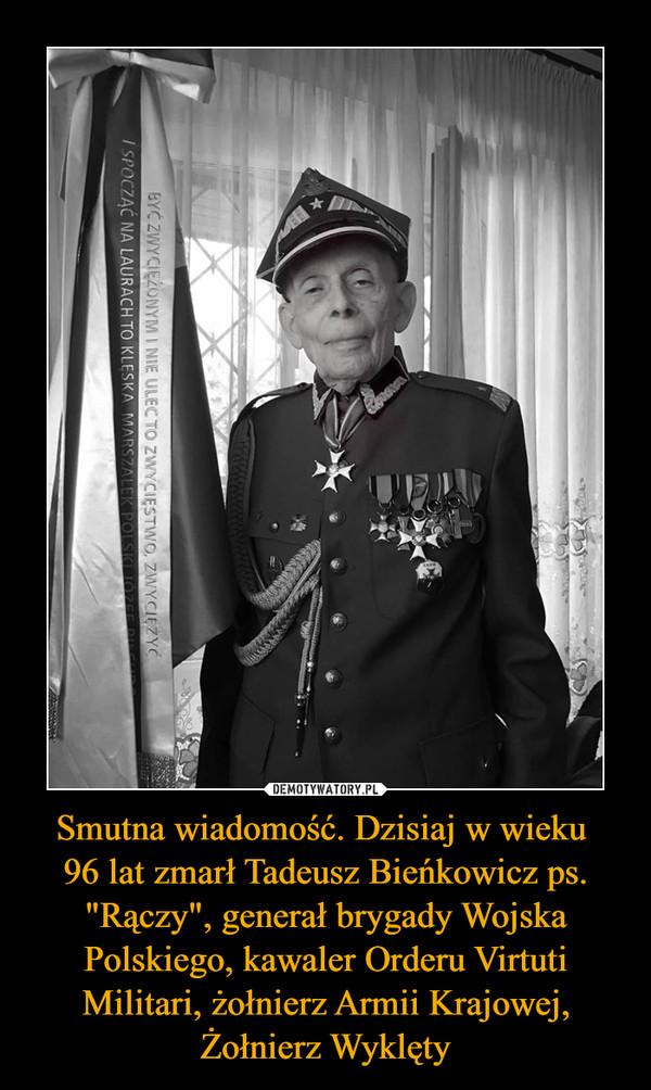 """Smutna wiadomość. Dzisiaj w wieku 96 lat zmarł Tadeusz Bieńkowicz ps. """"Rączy"""", generał brygady Wojska Polskiego, kawaler Orderu Virtuti Militari, żołnierz Armii Krajowej, Żołnierz Wyklęty –"""