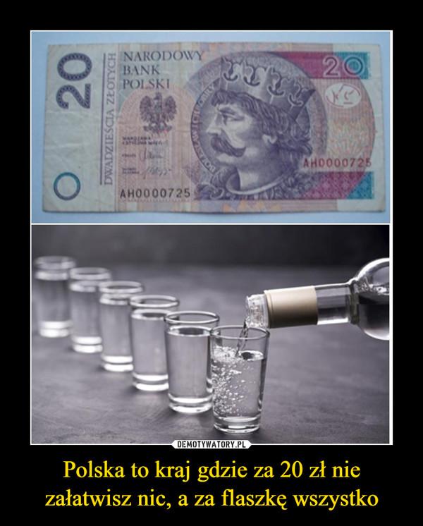 Polska to kraj gdzie za 20 zł nie załatwisz nic, a za flaszkę wszystko –