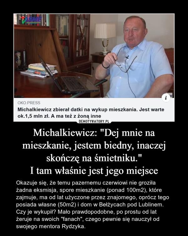 """Michalkiewicz: """"Dej mnie na mieszkanie, jestem biedny, inaczej skończę na śmietniku.""""I tam właśnie jest jego miejsce – Okazuje się, że temu pazernemu czerwiowi nie groziła żadna eksmisja, spore mieszkanie (ponad 100m2), które zajmuje, ma od lat użyczone przez znajomego, oprócz tego posiada własne (50m2) i dom w Bełżycach pod Lublinem. Czy je wykupił? Mało prawdopodobne, po prostu od lat żeruje na swoich """"fanach"""", czego pewnie się nauczył od swojego mentora Rydzyka."""