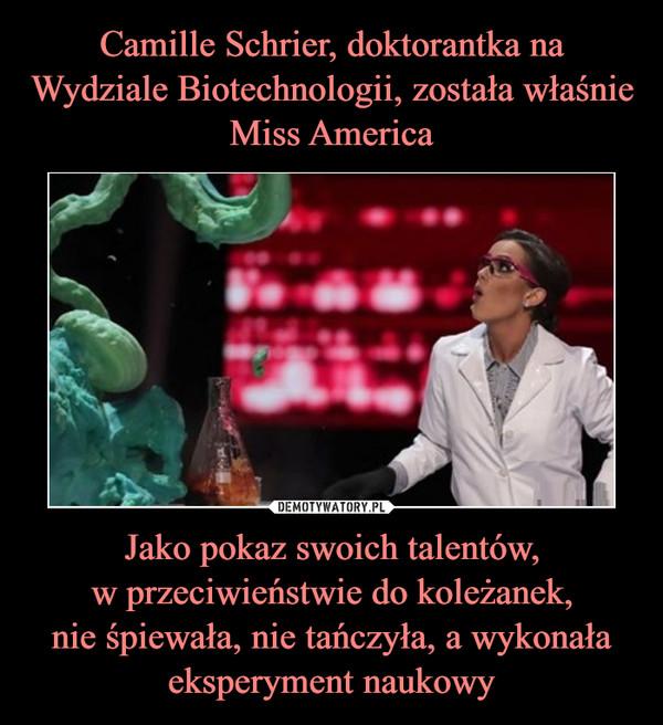 Jako pokaz swoich talentów,w przeciwieństwie do koleżanek,nie śpiewała, nie tańczyła, a wykonała eksperyment naukowy –