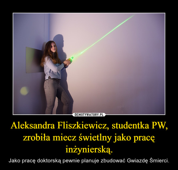 Aleksandra Fliszkiewicz, studentka PW, zrobiła miecz świetlny jako pracę inżynierską. – Jako pracę doktorską pewnie planuje zbudować Gwiazdę Śmierci.