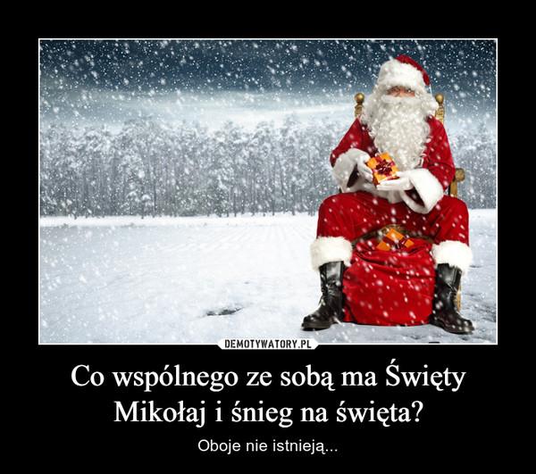Co wspólnego ze sobą ma Święty Mikołaj i śnieg na święta? – Oboje nie istnieją...