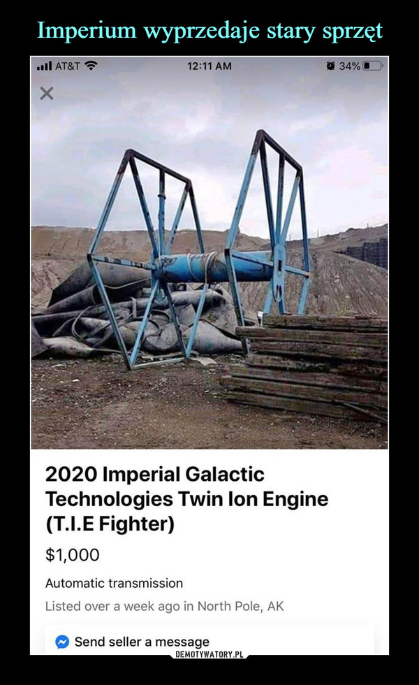 –  ull AT&T ?O 34% O12:11 AM2020 Imperial GalacticTechnologies Twin lon Engine(T.I.E Fighter)$1,000Automatic transmissionListed over a week ago in North Pole, AKSend seller a message