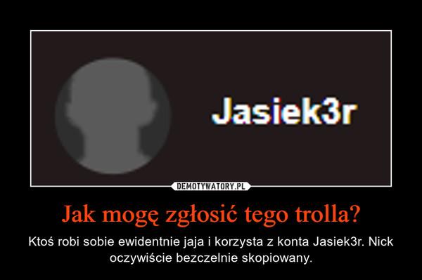 Jak mogę zgłosić tego trolla? – Ktoś robi sobie ewidentnie jaja i korzysta z konta Jasiek3r. Nick oczywiście bezczelnie skopiowany.