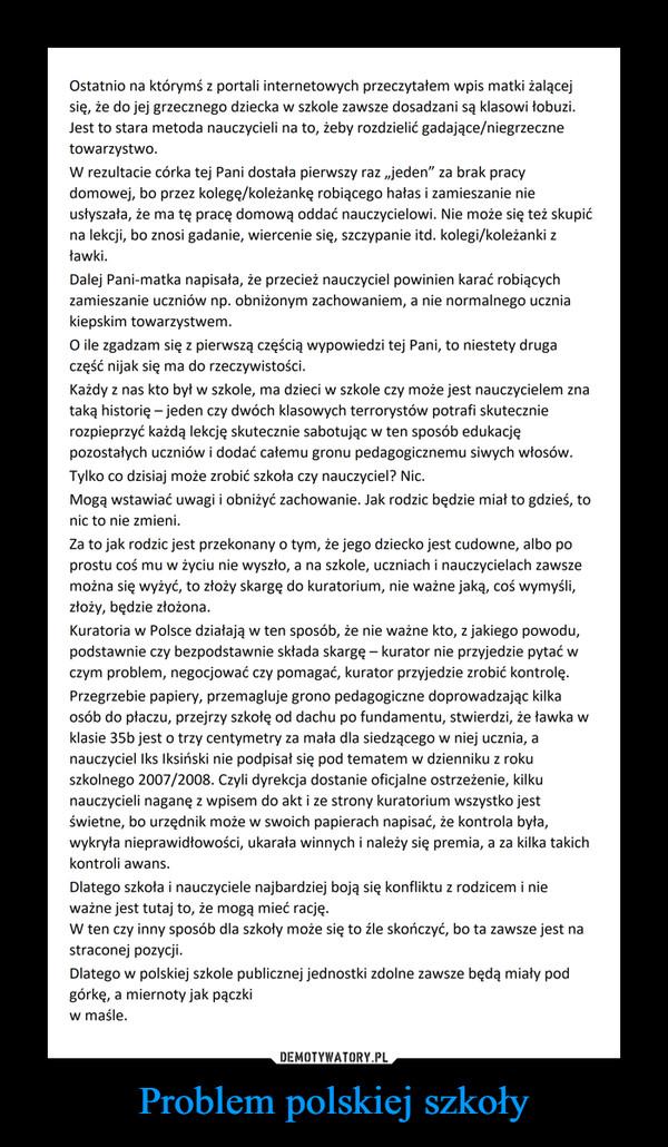 """Problem polskiej szkoły –  Ostatnio na którymś z portali internetowych przeczytałem wpis matki żalącej się, że do jej grzecznego dziecka w szkole zawsze dosadzani są klasowi łobuzi. Jest to stara metoda nauczycieli na to, żeby rozdzielić gadające/niegrzeczne towarzystwo. W rezultacie córka tej Pani dostała pierwszy raz """"jeden"""" za brak pracy domowej, bo przez kolegę/koleżankę robiącego hałas i zamieszanie nie nsłyszała, że ma tę pracę domową oddać nauczycielowi. Nie może się też skupić na lekcji, bo znosi gadanie, wiercenie się, szczypanie itd. kolegi/koleżanki z ławki. Dalej Pani-matka napisała, że przecież nauczyciel powinien karać robiących zamieszanie uczniów np. obniżonym zachowaniem, a nie normalnego ucznia kiepskim towarzystwem. O ile zgadzam się z pierwszą częścią wypowiedzi tej Pani, to niestety druga część nijak się ma do rzeczywistości. Każdy z nas kto był w szkole, ma dzieci w szkole czy może jest nauczycielem zna taką historię —jeden czy dwóch klasowych terrorystów potrafi skutecznie rozpieprzyć każdą lekcję skutecznie sabotując w ten sposób edukację pozostałych uczniów i dodać całemu gronu pedagogicznemu siwych włosów. Tylko co dzisiaj może zrobić szkoła czy nauczyciel? Nic. Mogą wstawiać uwagi i obniżyć zachowanie. Jak rodzic będzie miał to gdzieś, to nic to nie zmieni. Za to jak rodzic jest przekonany o tym, że jego dziecko jest cudowne, albo po prostu coś mu w życiu nie wyszło, a na szkole, uczniach i nauczycielach zawsze można się wyżyć, to złoży skargę do kuratorium, nie ważne jaką, coś wymyśli, złoży, będzie złożona. Kuratoria w Polsce działają w ten sposób, że nie ważne kto, z jakiego powodu, podstawnie czy bezpodstawnie składa skargę — kurator nie przyjedzie pytać w czym problem, negocjować czy pomagać, kurator przyjedzie zrobić kontrolę. Przegrzebie papiery, przemagluje grono pedagogiczne doprowadzając kilka osób do płaczu, przejrzy szkołę od dachu po fundamentu, stwierdzi, że ławka w klasie 35b jest o trzy centymetry za mała dla siedzącego w n"""