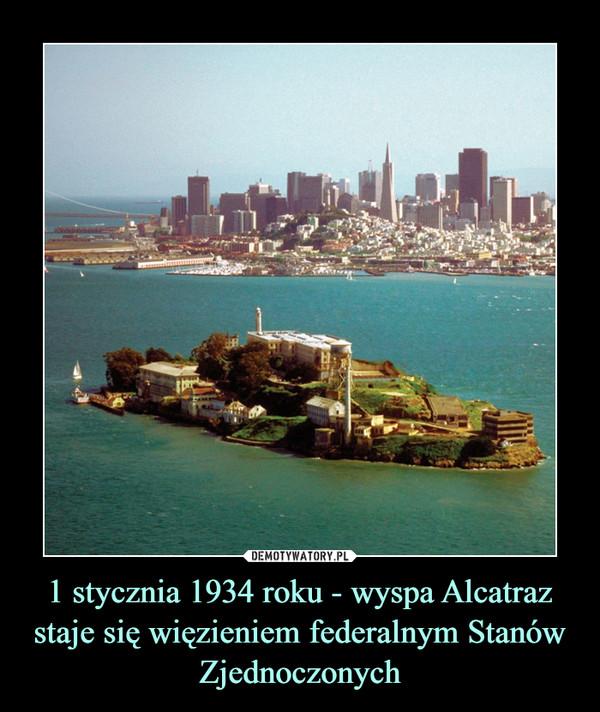 1 stycznia 1934 roku - wyspa Alcatraz staje się więzieniem federalnym Stanów Zjednoczonych –