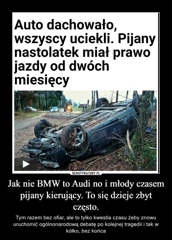 Jak nie BMW to Audi no i młody czasem pijany kierujący. To się dzieje zbyt często. – Tym razem bez ofiar, ale to tylko kwestia czasu żeby znowu uruchomić ogólnonarodową debatę po kolejnej tragedii i tak w kółko, bez końca