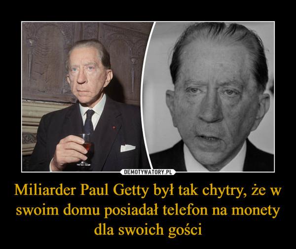 Miliarder Paul Getty był tak chytry, że w swoim domu posiadał telefon na monety dla swoich gości –
