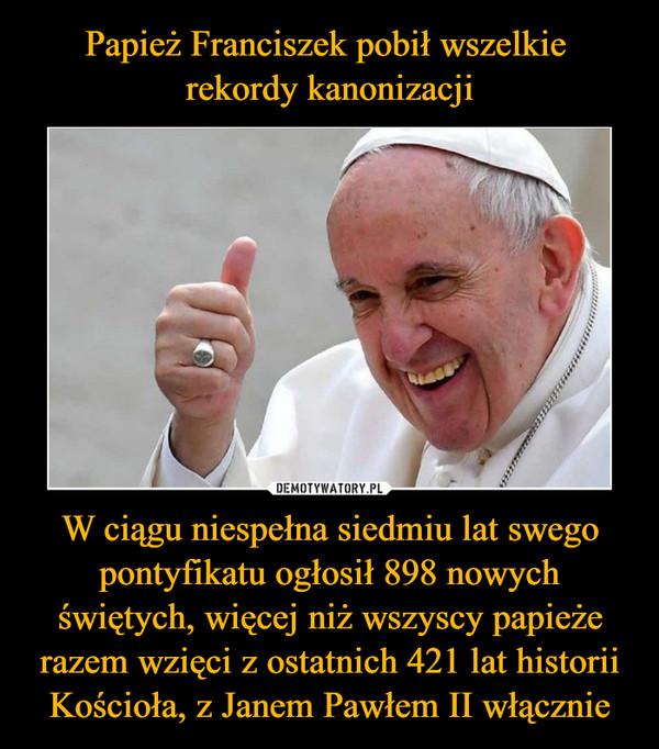 W ciągu niespełna siedmiu lat swego pontyfikatu ogłosił 898 nowych świętych, więcej niż wszyscy papieże razem wzięci z ostatnich 421 lat historii Kościoła, z Janem Pawłem II włącznie –