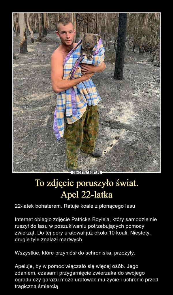 To zdjęcie poruszyło świat.Apel 22-latka – 22-latek bohaterem. Ratuje koale z płonącego lasuInternet obiegło zdjęcie Patricka Boyle'a, który samodzielnie ruszył do lasu w poszukiwaniu potrzebujących pomocy zwierząt. Do tej pory uratował już około 10 koali. Niestety, drugie tyle znalazł martwych.Wszystkie, które przyniósł do schroniska, przeżyły.Apeluje, by w pomoc włączało się więcej osób. Jego zdaniem, czasami przygarnięcie zwierzaka do swojego ogrodu czy garażu może uratować mu życie i uchronić przed tragiczną śmiercią