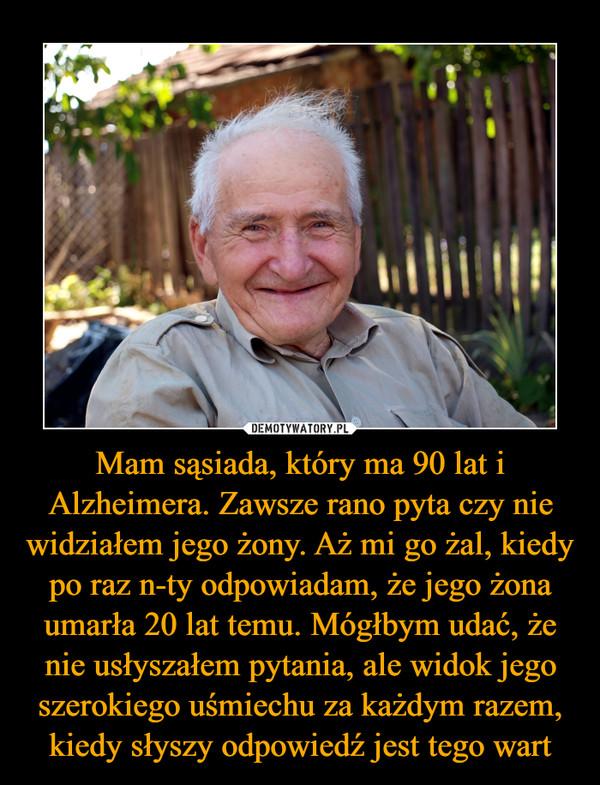 Mam sąsiada, który ma 90 lat i Alzheimera. Zawsze rano pyta czy nie widziałem jego żony. Aż mi go żal, kiedy po raz n-ty odpowiadam, że jego żona umarła 20 lat temu. Mógłbym udać, że nie usłyszałem pytania, ale widok jego szerokiego uśmiechu za każdym razem, kiedy słyszy odpowiedź jest tego wart –