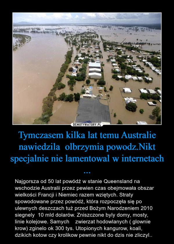 Tymczasem kilka lat temu Australie nawiedzila  olbrzymia powodz.Nikt specjalnie nie lamentowal w internetach ... – Najgorsza od 50 lat powódź w stanie Queensland na wschodzie Australii przez pewien czas obejmowała obszar wielkości Francji i Niemiec razem wziętych. Straty spowodowane przez powódź, która rozpoczęła się po ulewnych deszczach tuż przed Bożym Narodzeniem 2010 siegnely  10 mld dolarów. Zniszczone byly domy, mosty, linie kolejowe. Samych    zwierzat hodowlanych ( glownie krow) zginelo ok 300 tys. Utopionych kangurow, koali, dzikich kotow czy krolikow pewnie nikt do dzis nie zliczyl..