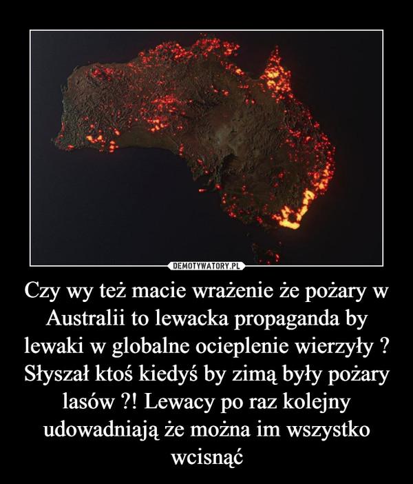 Czy wy też macie wrażenie że pożary w Australii to lewacka propaganda by lewaki w globalne ocieplenie wierzyły ? Słyszał ktoś kiedyś by zimą były pożary lasów ?! Lewacy po raz kolejny udowadniają że można im wszystko wcisnąć –