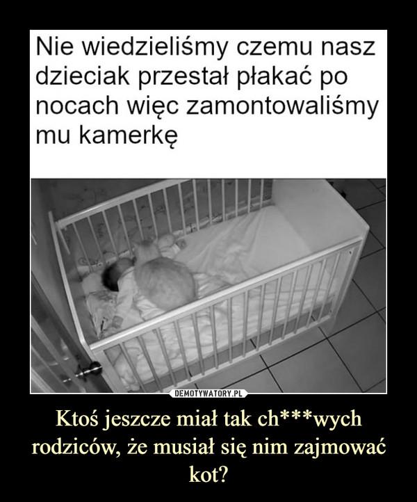 Ktoś jeszcze miał tak ch***wych rodziców, że musiał się nim zajmować kot? –