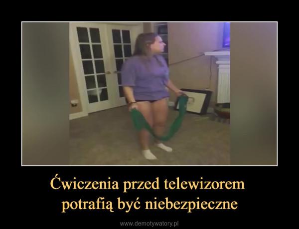 Ćwiczenia przed telewizorem potrafią być niebezpieczne –