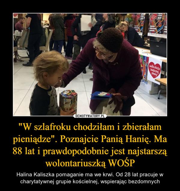 """""""W szlafroku chodziłam i zbierałam pieniądze"""". Poznajcie Panią Hanię. Ma 88 lat i prawdopodobnie jest najstarszą wolontariuszką WOŚP – Halina Kaliszka pomaganie ma we krwi. Od 28 lat pracuje w charytatywnej grupie kościelnej, wspierając bezdomnych"""