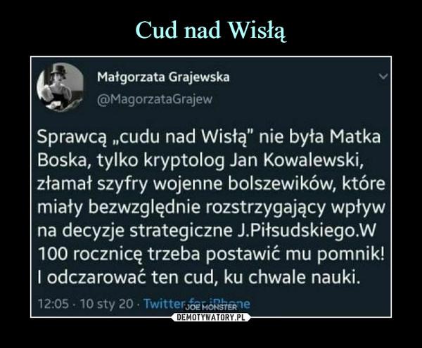 """–  Małgorzata Grajewska(SMagorzataGrajewSprawcą """"cudu nad Wisłą"""" nie była MatkaBoska, tylko kryptolog Jan Kowalewski,złamał szyfry wojenne bolszewików, któremiały bezwzględnie rozstrzygający wpływna decyzje strategiczne J.Piłsudskiego.W100 rocznicę trzeba postawić mu pomnik!I odczarować ten cud, ku chwale nauki."""