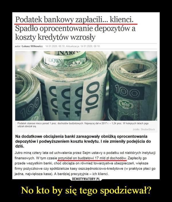 No kto by się tego spodziewał? –  Podatek bankowy zapłacili... klienci. Spadło oprocentowanie depozytów a koszty kredytów wzrosłyNa dodatkowe obciążenia banki zareagowały obniżką oprocentowania depozytów i podwyższeniem kosztu kredytu. I nie zmieniły podejścia do dziś.Jutro miną cztery lata od uchwalenia przez Sejm ustawy o podatku od niektórych instytucji finansowych. W tym czasie przyniósł on budżetowi 17 mld zł dochodów. Zapłaciły go przede wszystkim banki, choć obciąża on również towarzystwa ubezpieczeń, większe firmy pożyczkowe czy spółdzielcze kasy oszczędnościowo-kredytowe (w praktyce płaci go jedna, największa kasa). A bardziej precyzyjnie – ich klienci.