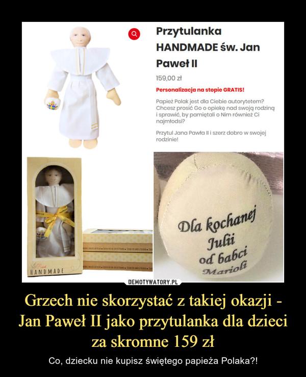 Grzech nie skorzystać z takiej okazji - Jan Paweł II jako przytulanka dla dzieci za skromne 159 zł – Co, dziecku nie kupisz świętego papieża Polaka?! Przytulanka HANDMADE św. Jan Paweł II159,00 złPersonalizacja na stopie GRATIS!Papież Polak jest dla Ciebie autorytetem? Chcesz prosić Go o opiekę nad swoją rodziną i sprawić, by pamiętali o Nim również Ci najmłodsi?Przytul Jana Pawła II i szerz dobro w swojej rodzinie!